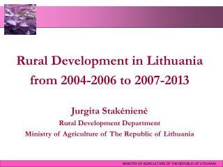 Rural Development in Lithuania  from 2004-2006 to 2007-2013 Jurgita Stakėnienė