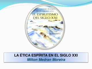 LA ÉTICA ESPÍRITA EN EL SIGLO  XXI Milton Medran Moreira
