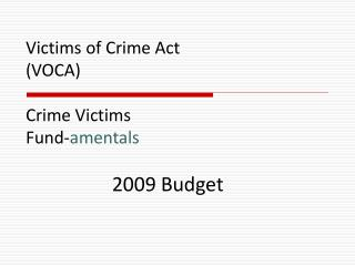 Victims of Crime Act (VOCA) Crime Victims Fund- amentals 2009 Budget