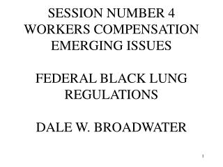 SESSION NUMBER 4 WORKERS COMPENSATION EMERGING ISSUES  FEDERAL BLACK LUNG REGULATIONS  DALE W. BROADWATER