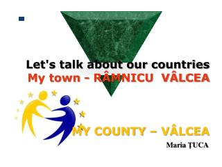 Let's talk about our countries  My town - R�MNICU  V�LCEA MY COUNTY � V�LCEA