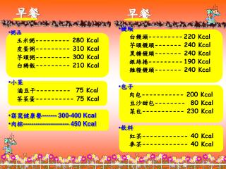 粥品 玉米粥 --------- 280 Kcal 皮蛋粥 --------- 310 Kcal 芋頭粥 --------- 300 Kcal 白稀飯 --------- 210 Kcal 小菜