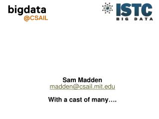 Sam Madden madden@csail.mit With a  cast  of many….