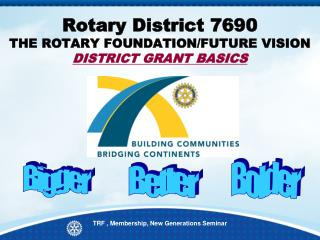 Rotary District 7690  THE ROTARY FOUNDATION/FUTURE VISION  DISTRICT GRANT BASICS