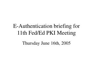 E-Authentication briefing for 11th Fed/Ed PKI Meeting
