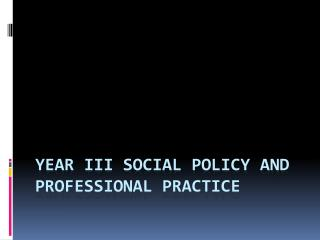 Year III Social policy and professional practice
