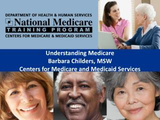 Understanding Medicare Barbara Childers, MSW Centers for Medicare and Medicaid Services