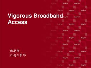 Vigorous Broadband Access