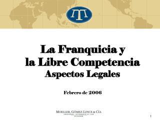La Franquicia y  la Libre Competencia  Aspectos Legales Febrero de 2006