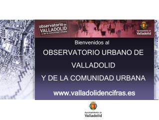 OBSERVATORIO URBANO DE  VALLADOLID  Y DE LA COMUNIDAD URBANA