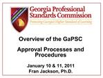 Overview of the GaPSC Approval Processes and Procedures   January 10  11, 2011  Fran Jackson, Ph.D.