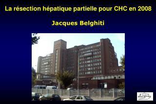 La résection hépatique partielle pour CHC en 2008 Jacques Belghiti