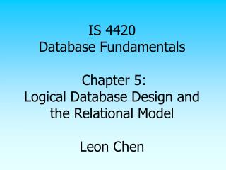 IS 4420 Database Fundamentals   Chapter 5: Logical Database Design and the Relational Model   Leon Chen