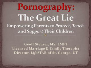 Pornography: The Great Lie Empowering Parents to  Protect, Teach,  and  Support  Their Children