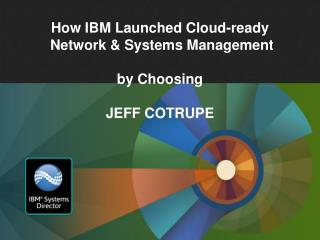 How IBM Launched Cloud-ready   Network & Systems Management by Choosing JEFF COTRUPE