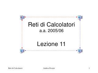 Reti di Calcolatori a.a. 2005/06 Lezione 11