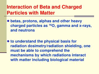 Betas, protons, alphas and other heavy charged particles as 16O, gamma and x-rays, and neutrons  to understand the physi