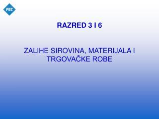 RAZRED 3 I 6 ZALIHE SIROVINA, MATERIJALA I TRGOVAČKE ROBE