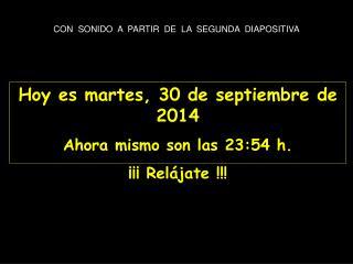 Hoy es  martes, 30 de septiembre de 2014 Ahora mismo son las  23:54  h. ¡¡¡ Relájate !!!