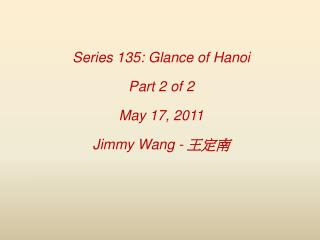 Series 135: Glance of Hanoi Part 2 of 2 May 17, 2011 Jimmy Wang -  王定南