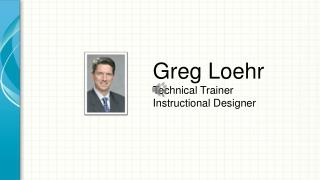 Greg Loehr Technical Trainer Instructional Designer