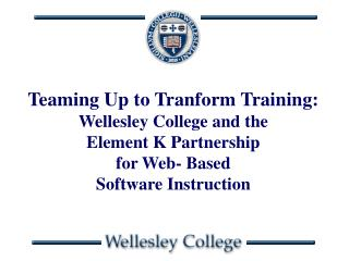 Teaming Up to Tranform Training:   Wellesley College and the  Element K Partnership