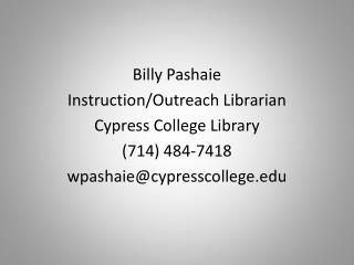 Billy Pashaie Instruction/Outreach Librarian Cypress College Library (714) 484-7418