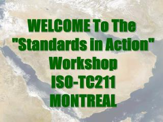 "WELCOME To The  ""Standards in Action"" Workshop ISO-TC211 MONTREAL"