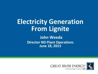 Electricity Generation From Lignite John  Weeda Director ND Plant Operations June  18, 2013