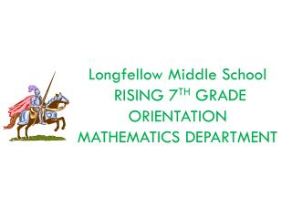 Longfellow Middle School  RISING 7 TH  GRADE   ORIENTATION MATHEMATICS DEPARTMENT