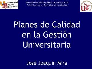 Planes de Calidad en la Gesti�n Universitaria Jos� Joaqu�n Mira