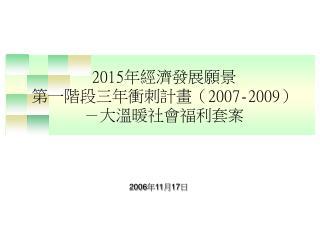 2015 年經濟發展願景 第一階段三年衝刺計畫( 2007-2009 ) -大溫暖社會福利套案