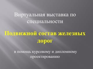 Виртуальная выставка по специальности Подвижной состав железных дорог