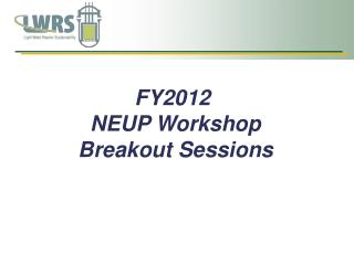 FY2012  NEUP Workshop Breakout Sessions