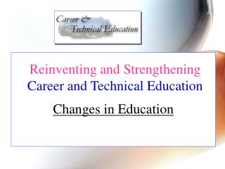Reinventing and Strengthening  Career and Technical Education  Changes in Education