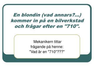 """En blondin (vad annars?...) kommer in på en bilverkstad och frågar efter en """"710""""."""