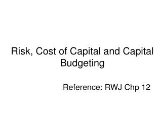 Risk, Cost of Capital and Capital Budgeting     Reference: RWJ Chp 12