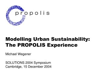 Modelling Urban Sustainability: The PROPOLIS Experience Michael Wegener SOLUTIONS 2004 Symposium