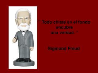 """"""" Todo chiste en el fondo  encubre  una verdad. """" Sigmund Freud"""