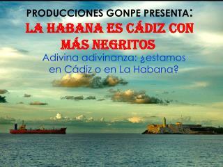 PRODUCCIONES GONPE PRESENTA : La habana es Cádiz con más negritos