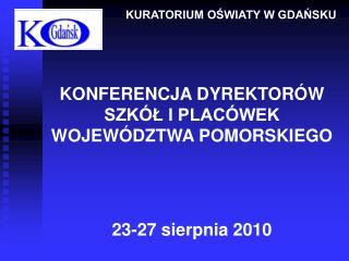 KONFERENCJA DYREKTORÓW  SZKÓŁ I PLACÓWEK  WOJEWÓDZTWA POMORSKIEGO 23-27 sierpnia 2010