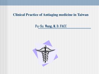 Clinical Practice of Antiaging medicine in Taiwan                 Fu-Su Wang,M.D.FACC