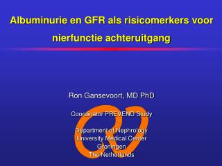 Ron Gansevoort, MD PhD Coordinator PREVEND Study Department of Nephrology