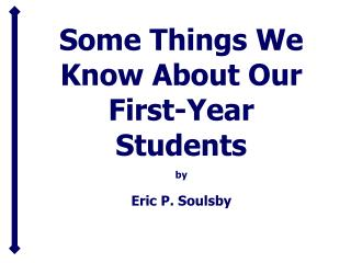 Some Things We Know About Our First-Year Students  by Eric P. Soulsby