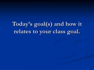 Today s goals and how it relates to your class goal.