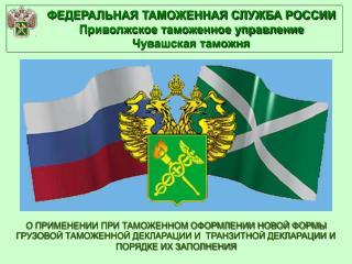 ФЕДЕРАЛЬНАЯ ТАМОЖЕННАЯ СЛУЖБА РОССИИ Приволжское таможенное управление Чувашская таможня