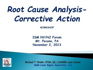 Root Cause Analysis- Corrective Action WORKSHOP ISM NY/NJ Forum Mt. Pocono, PA November 2, 2013
