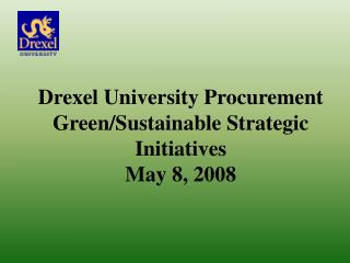 Drexel University Procurement Green/Sustainable Strategic Initiatives May 8, 2008