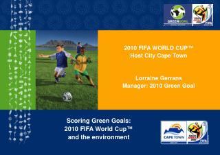 2010 FIFA WORLD CUP ™ Host City Cape Town Lorraine Gerrans Manager: 2010 Green Goal