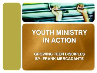 YOUTH MINISTRY IN ACTION GROWING TEEN DISCIPLES BY: FRANK MERCADANTE